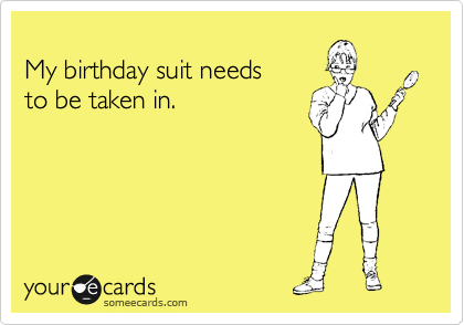 My birthday suit needs to be taken in.  Follow me at: http://cjromb.tumblr.com