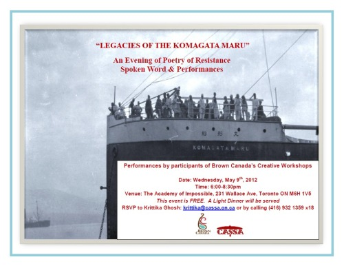 """LEGACIES OF THE KOMAGATA MARU""An Evening of Poetry of ResistanceSpoken Word & PerformancesPerformances by participants of Brown Canada's Creative Workshops Join the members of our ""Legacies of the Komagata Maru Letters To Our Elders"" workshop series as we perform poetry, spoken word and other performances inspired by June Jordan's ""Poem about My Rights"" as well as by the workshop content, and from sharing of personal stories and ideas as a group.The workshop series was open to all those who self-identified as youth of colour, Indigenous, and mixed-race. The Workshops were dedicated to exploring different themes and legacies that result from the Komagata Maru historical incident as well as dedicated to give participants opportunity to build their storytelling skills in a variety of artistic mediums. Date: Wednesday, May 9th, 2012Time: 6:00-8:30pmVenue: The Academy of Impossible, 231 Wallace Ave, Toronto ON M6H 1V5 This event is FREE. A Light Dinner will be served"