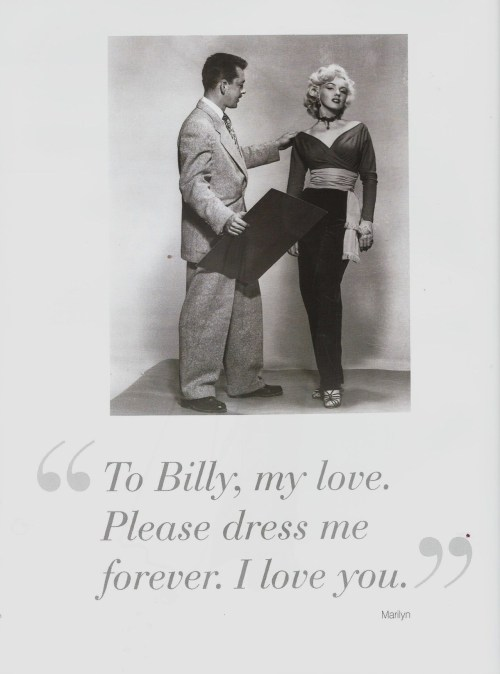 """ To Billy, my love. Please dress me forever. I love you."" Marilyn.  William Travilla was one of the most sought-after designers during the Golden Age of Hollywood and is the one behind most of Marilyn's most famous costumes & dresses. The book 'Dressing Marilyn' is about his designs & creations for Marilyn & is my most favourite Marilyn book."