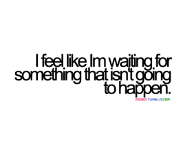 bestlovequotes:  I am waiting for something that isn't going to happen | FOLLOW BEST LOVE QUOTES ON TUMBLR FOR MORE LOVE QUOTES