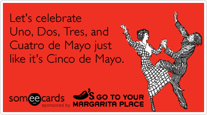 Let's celebrate Uno, Dos, Tres, and Cuatro de Mayo just like it's Cinco de Mayo.Via someecards