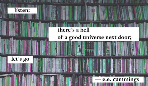 "pantheonbooks:  ""listen: there's a hell of a good universe next door; let's go"" ― e.e. cummings"