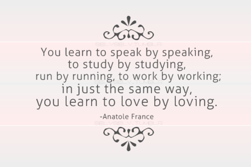 bestlovequotes:  You learn to love by loving | FOLLOW BEST LOVE QUOTES ON TUMBLR  FOR MORE LOVE QUOTES