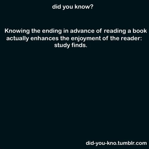 did-you-kno:  Psychologists found that readers who know how a story will end get greater pleasure from it. Source  I always read the end first <3