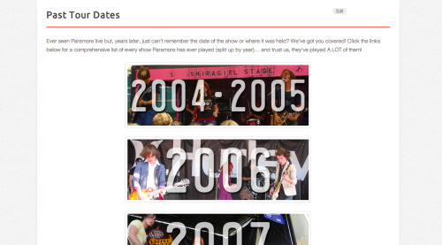 istillloveparamore:  xcatiebug:  paramorefansdotcom:  Over the years, we've seen fellow fans all over the place looking for a master list of every Paramore show ever. It's something we've always wanted to do, but it seemed almost impossible… until now! With the help of some great people in Paramore's camp,and several months of hard work, we are finally able to provide fans with a complete list of every show Paramore has ever played – in order and separated by year for easier viewing! Without further ado, we present you with the Past Tour Dates section! **A HUGE thank you to everyone who helped with this in any way! We couldn't do this without you!**  Here it is! Finally!  cool!  A list of every single one of our shows ever. Give or take a couple? Maybe?  *edit* ok, our first REAL show which isn't on there… Was May 2, 2004. We opened for Copeland and Lovedrug at The End in Nashville.   And there are just a few more missing from that year… If I think of them, I'll add to the list ;)