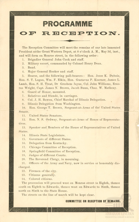 "From our Abraham Lincoln Collection: The Programme of Reception  Six days after his death, on April 21, 1865, Abraham Lincoln's funeral train left Washington, D.C., to begin the more than 1,600 mile journey back to Springfield, Illinois where he was to be buried. Preparations had begun in Springfield for, the late President's arrival, and the above Programme of Reception detailed the order in which dignitaries and other notable representatives were to receive the President's train and transport his body to the State House. There are a few differences between what is printed in the Programme and the actual events of May 3 when Mr. Lincoln's body arrived in Springfield. The most notable difference is the train station that received Abraham Lincoln's funeral train. The Programme lists the original arrival point as the Great Western Depot, the same Depot from which the President left Springfield in February 1861. Instead, the funeral train arrived at the Chicago and Alton Depot a few blocks away. All indications are that the reasons for the change were logistical. According to a 1941 article in Baltimore and Ohio Magazine which quotes James Wilkerson of Kansas City, Missouri, the funeral coach, ""was constructed with four trucks instead of two, and this resulted in a great deal of difficulty during the trip to Springfield. Car ran awkwardly and great care had to exercised in passing over switch points."" This simple detail would have made it more difficult for the train to be switched over to the tracks that would have carried the funeral train to the Great Western Depot. In addition, the switchover to the Great Western Depot was south of Springfield, meaning that the train would have passed through the Chicago and Alton stop, and the masses of observers there, before coming back to the Great Western Depot. So, it appears the decision was made to simplify the process and have the funeral train come to rest at the Chicago and Alton Depot. The other differences are relatively minor. Instead of 8 a.m., the train arrived an hour later at 9 a.m. William T. Coggeshall wrote in his 1865 book The Journeys of Abraham Lincoln: from Springfield to Washington, 1861 and from Washington to Springfield, 1865, ""The Funeral Train was announced by the firing of cannon at nine o'clock. It passed into the depot through a dense crowd of expectant people, composed not only of the citizens of Sangamon County, but representing all the States touching Illinois."" The last difference is in the route of the procession. The May 4, 1865, edition of the Illinois State Journal tells us the route taken: east on Jefferson Street to Fifth Street; then south on Fifth Street to Monroe Street; east on Monroe to Sixth Street; and then north to the State House. There the procession entered through the east gate and into the Hall of Representatives via the North entrance."