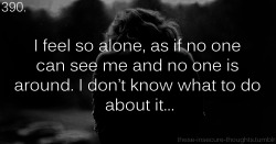 "these-insecure-thoughts:  390. ""I feel so alone, as if no one can see me and no one is around. I don't know what to do about it…"" – allyflubbalubbacan"