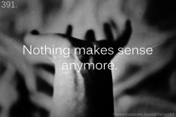 "these-insecure-thoughts:  391. ""Nothing makes sense anymore."" - Anonymous"