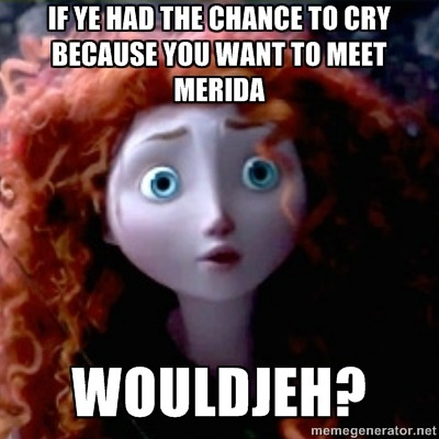 If ye had the chance to cry because you want to meet Merida Wouldjeh?