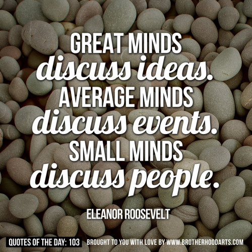 "[syahid] Quotes Of Day: 103: ""Great minds discuss ideas. Average minds discuss events. Small minds discuss people."" - Eleanor RooseveltGet 5% DISCOUNT of any items on deenify.com when you share/reblog/retweet this post. Obtain your coupon by submitting your details here : http://bit.ly/coupon-redeem"