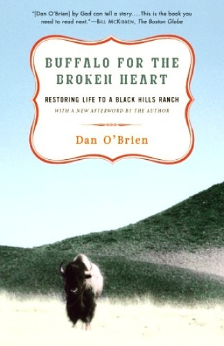 """For twenty years Dan O'Brien struggled to make ends meet on his cattle ranch in South Dakota. But when a neighbor invited him to lend a hand at the annual buffalo roundup, O'Brien was inspired to convert his own ranch, the Broken Heart, to buffalo. Starting with thirteen calves, ""short-necked, golden balls of wool,"" O'Brien embarked on a journey that returned buffalo to his land for the first time in more than a century and a half.Buffalo for the Broken Heart is at once a tender account of the buffaloes' first seasons on the ranch and an engaging lesson in wildlife ecology. Whether he's describing the grazing pattern of the buffalo, the thrill of watching a falcon home in on its prey, or the comical spectacle of a buffalo bull wallowing in the mud, O'Brien combines a novelist's eye for detail with a naturalist's understanding to create an enriching, entertaining narrative.""  another reading recommendation"