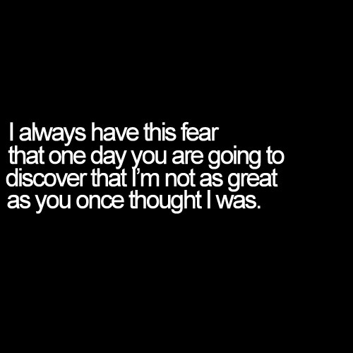 My fear is that one day you realize that I'm not as great as you though | FOLLOW BEST LOVE QUOTES ON TUMBLR  FOR MORE LOVE QUOTES