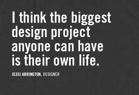 I think the biggest design project anyone can have is their own life