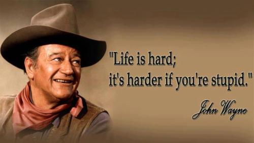 "Truer words were never spoken.""Life is hard; it's harder if you're stupid.""     -John Wayne"