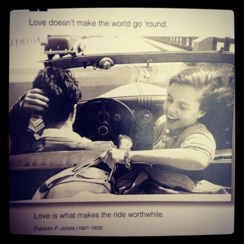 """Love doesn't make the world go 'round. Love is what makes the ride worthwhile.""      -Franklin P. Jones (1887 - 1929)"