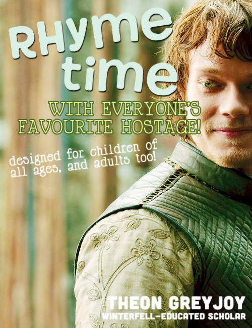fire-kissed:  RHYME TIMEby Theon Greyjoy Has rhyming always been torturous, frustrating and hard to understand? Does it feel like you're being flayed alive sometimes? Like you wanna break your fingers, smash your teeth in, and cry? Well - NEVER AGAIN!Learning has NEVER been THIS FUN before! Our favourite Kraken, raised and educated by the best, now brings to you this fun, interactive, and educational linguistics tool for children and adults alike! Simply select what age group you belong to, and the chapter exercises and examples are tailored appropriately! (Want innocent examples about bleak weather and weak joints? Select the children's edition. For something more depressing, gruesome, and sadistic, select the adult version instead!)For only three easy payments of two gold dragons (and the promise of sanctuary, safety, and secret refuge to our author), you'll receive this AMAZING book! Find a copy at your nearest Maester's library NOW!  Chapter Summaries: BOOK ONE: REEKI - It Rhymes with BleakII - It Rhymes with CreakIII - It Rhymes with FreakIV - It Rhymes with MeekV - It Rhymes with SneakVI - It Rhymes with WeakBonus Exercises! Let's Learn About Homophones!Creak and Creek?Peek, Peak, Pique?Weak and Week?BOOK TWO: JEYNEwith special contributing writer Jeyne PooleVII - It Rhymes with BaneVIII - It Rhymes with FeignIX - It Rhymes with PainX - It Rhymes with SlainXI - It Rhymes with StainXII - It Rhymes with WaneBonus Exercises! Let's Learn About Geography and Meteorology!Does the RAIN in SPAIN really fall MAINly on the PLAIN?  Made for Throneland Challenge 10: Best Sellers
