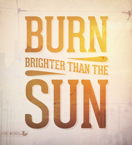 Burn Brighter than the Sun !