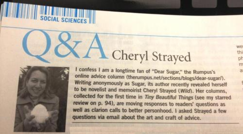 I am so so excited to announce that my Q&A with Cheryl Strayed is appearing in the May 15 issue of LJ, along with a review of her forthcoming collection of Dear Sugar columns, Tiny Beautiful Things. It should be online in the next couple of weeks!