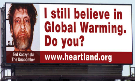"think-progress:  The anti-science think tank Heartland Institute has billboards comparing climate science believers and reporters to ""mass murderers and madmen"" like bin Laden, and the Unabomber. Seriously!  Wow. They really went there, huh?"