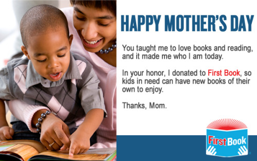 firstbook:   Do You Know What You're Getting Your Mom for Mother's Day? You're all in luck because First Book has the best gift idea ever (we're humble): a bouquet of books. Instead of getting the mother in your life a bouquet of flowers this Mother's Day, why not donate a bouquet of books to kids in need in her honor? You can send her one of our nifty e-cards to let her know you were thinking about her. We'll use your donation to continue providing new books for children in need. $10 = 4 books to kids in need $25 = 10 books to kids in need  Give.