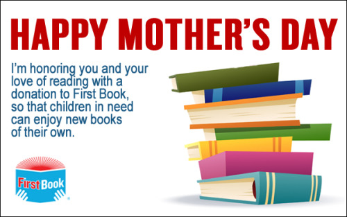 firstbook:  Happy Mother's Day to all of the moms who helped to teach us how to read and inspired our love of books!   Are you in need of a last minute Mother's Day gift that your mom will be sure to love? Make a donation to First Book in the name of a special mom in your life, and send her an e-card to let her know you were thinking about her.We'll use your donation to continue providing new books for children in need.  $10 = 4 books to kids in need $25 = 10 books to kids in need Give. What's one of your memories of reading books with your mom?