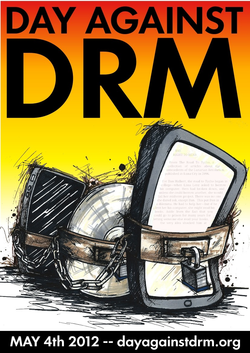 "Happy International Day Against DRM. Digital rights management (DRM) is a class of access control technologies that are used by hardware manufacturers, publishers, copyright holders and individuals with the intent to limit the use of digital content and devices after sale. DRM is any technology that inhibits uses of digital content that are not desired or intended by the content provider. DRM also includes specific instances of digital works or devices. Companies such as Amazon, AT&T, AOL, Apple Inc., the BBC, Microsoft, Electronic Arts and Sony use digital rights management. In 1998 the Digital Millennium Copyright Act (DMCA) was passed in the United States to impose criminal penalties on those who make available technologies whose primary purpose and function is to circumvent content protection technologies.[1] — Wikipedia: Digital rights management (DRM) In other words, DRM is technology that cripples stuff we buy so that we can only use it the way the distributor bought it says we can. ""International Day Against DRM"" is an initiative of Defective By Design, a branch of the Free Software Foundation Bill C-11 the Copyright Modernization Act Right now, Bill C-11 The Copyright Modernization Act"" hangs over Canada like a Sword of Damocles about to fall. In Canada we hear words like ""digital locks"" and ""technological protection measures"" but it all means DRM. Bill C-11 will make circumvention of DRM illegal in Canada, *not* only for copyright infringement, but this law will make it illegal for us to do things Canadians are otherwise legally allowed to do. If DRM is present it will be able to legally prevent Canadians from:  listening/reading/watching digital media we have purchased on our choice of device accessing Creative Commons or other copyleft licensed content making personal backups accessing public domain work install free software &tc. The reality is that my imagination simply isn't good enough to imagine all the ways Canadian creators, consumers, students and citizens will be abused by misapplication of DRM. All I know is that the worst is guaranteed. http://laurelrusswurm.wordpress.com/2012/05/04/happy-international-day-against-drm/"