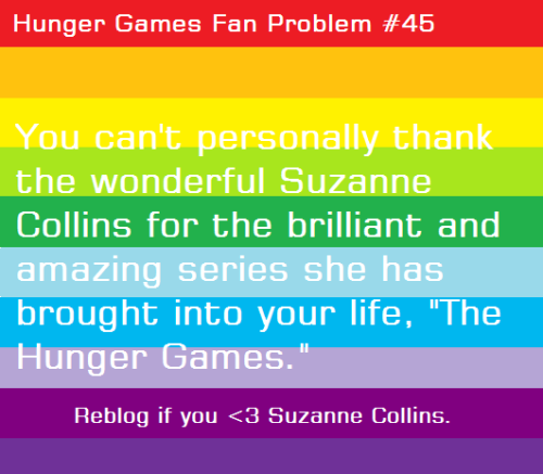Dedicating Hunger Games Fan Problem #45 to the wonderful Ms. Suzanne Collins! Please reblog to show your appreciation for the awesome woman. :)