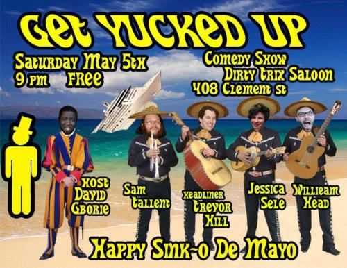 "5/5. Get Yucked Up @ Dirty Trix Saloon. 408 Clement St. SF. 9PM. Free. Featuring Sam Tallent, Trevor Hill, William Head and Special Guests. Hosted by David ""Birthday Boy"" Gborie.   We are back once again with the next installment of Get Yucked Up at Dirty Trix! The last show was absolutely packed and a party from start to finish, make sure not to miss out this time as we are back with some new fresh faces. The line up is once again hand picked and guaranteed to keep you roaring with laughter. with hilarious comicsTREVOR HILLSAM TALLENTWILLIAM HEADand hosted by the birthday boyDAVID GBORIE!!The show is FREE but it should cost money, the drinks are CHEAP but they will get you drunk, so what do you have to lose? Come Get Yucked Up with us!In Oct. 2010, David Gborie and Andrew Holmgren started Get Yucked Up! at the 23 Club in Brisbane CA, then they punched SF in the face with a showing at the historic Purple Onion, before officially joining forces with Sylvan Productions at Dirty Trix Saloon. It's a free showcase featuring local comics and special guests. Guaranteed to continue the face breaking tradition, but towards you.""that was so entertaining that I didn't need to get up for a cigarette"" - real audience member after the show"