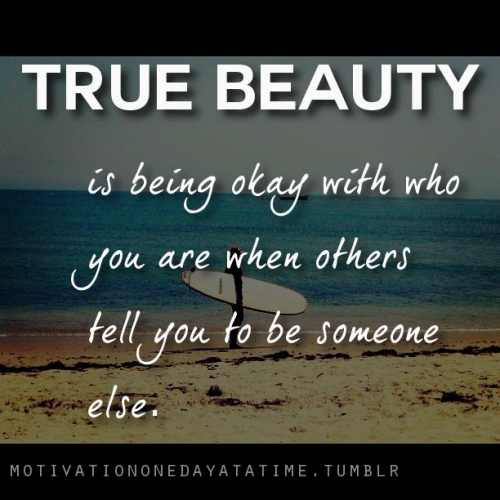True beauty is being okay with you who you are while others tell you to be someone else.