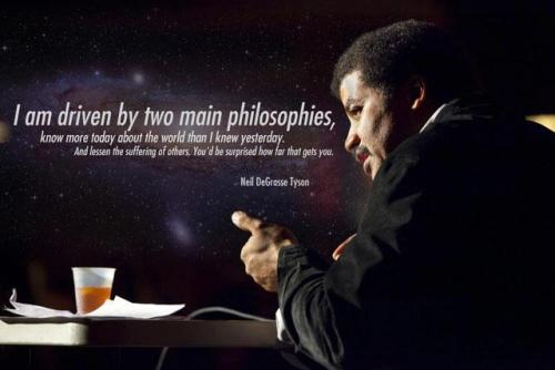 mammalsmusicmusings:   I am driven by two main philosophies: know more today about the world than I knew yesterday and lessen the suffering of others. You'd be surprised how far that gets you.  ― Neil deGrasse Tyson