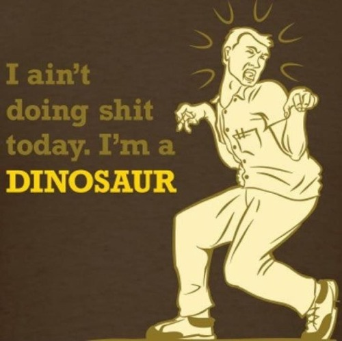 F*ck it, I'm a dinosaur today.