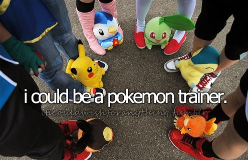 If I could wish for anything… I would wish I could be a Pokemon trainer.