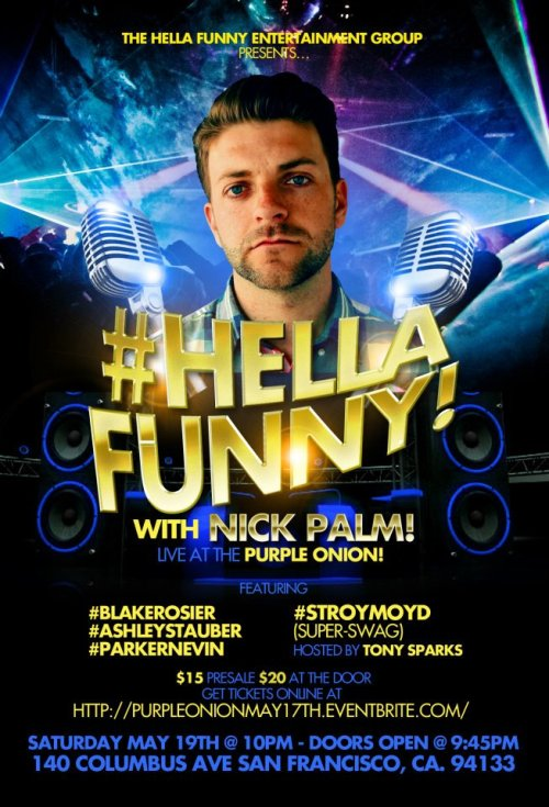 5/19. #HellaFunny w/ Nick Palm @ Purple Onion. 140 Columbus Ave. SF. 10PM. $15-$20. Featuring Blake Rosier, Ashley Stauber, Parker Nevin and Stroy Moyd. Hosted by Tony Sparks. Ticket Available: Here.