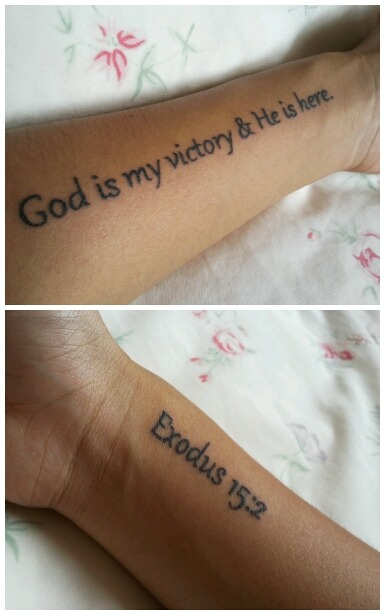"""I got my first 2 tattoos yesterday, and I absolutely love them! ^_^  Left wrist: God is my victory & He is here.  Right wrist: Exodus 15:2  Exodus 15:2 NIV  """"The Lord  is my strength and my defense; he has become my salvation. He is my God, and I will praise him, my father's God, and I will exalt him."""