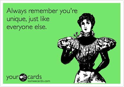 Always remember you're unique, just like everyone else.Via someecards