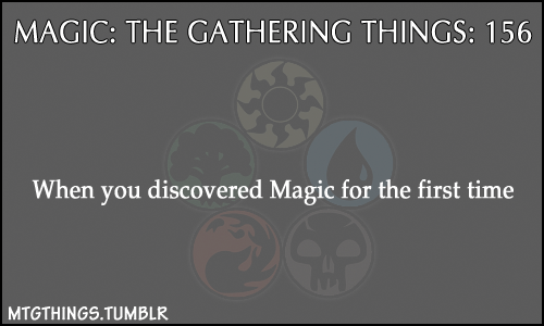 "mtgthings:  ""When you discovered Magic for the first time"""
