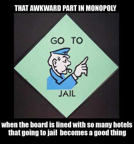 follow-haha-funny-lol:  That awkward part in monopoly when the board is lined with so many hotels that going to jail becomes a good thing.