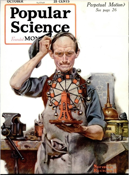 fyeah-history:  Cover of the October 1920 issue of Popular Science magazine, painted by American illustrator Norman Rockwell. It depicts an inventor working on a perpetual motion machine. For millennia, it was not clear whether perpetual motion devices were possible or not, but the development of modern theories of thermodynamics has indicated that they are impossible. Despite this, many attempts have been made to construct such machines, continuing into modern times.