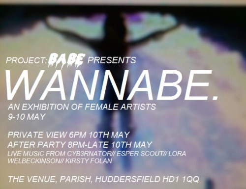 project-babe:  project:BABE invites you to our first exhibition WANNABE an exhibition of female artists private view 6pm 10th May after party 8pm-late 10th May accompanied by zine library, craft, zine and vegan food stalls, riot grrrl nail designs, live music from Cyb3rnator, Esper Scout, Lora Welbeckinson, Kirsty Folan, riot grrrl party mix from Charlotte Cullen, one night only project:BABE cocktail http://www.facebook.com/events/271405949617499/  On Thursday!  Everyone should come!  It will be amazing!