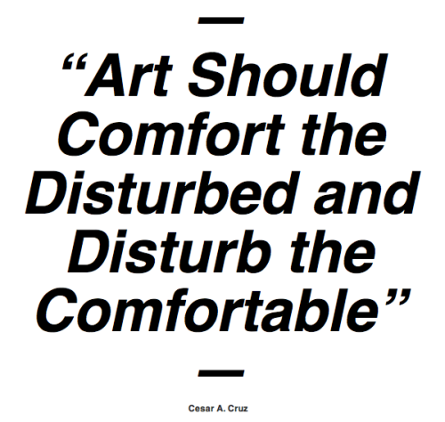 "fromonesurvivortoanother:  ""Art should comfort the disturbed and disturb the comfortable"" —Cesar A. Cruz"
