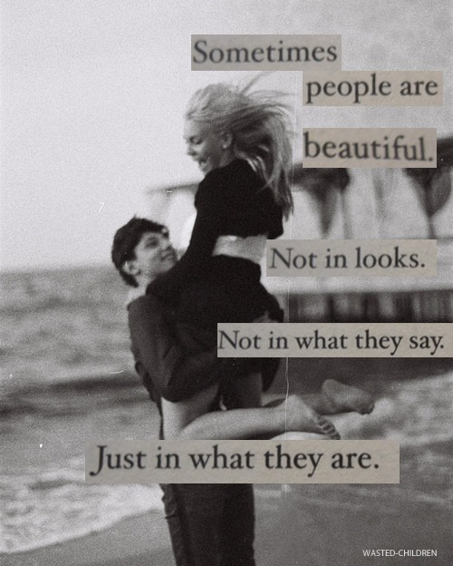 """Sometimes people are beautiful. Not in looks. Not in what they say. Just in what they are."" source here: http://wasted-children.tumblr.com/"