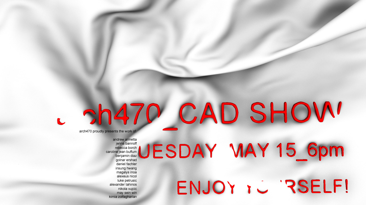 arch470_CAD SHOW_Final Review_Tuesday_May 15_6pm School Auditorium