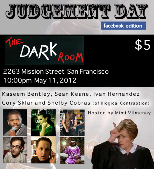 "5/11. Judgement Day ""Facebook Edition"" @ Dark Room Theater. 2263 Mission St. SF. 10PM. $5. Featuring Kaseem Bentley, Sean Keane, Ivan Hernandez, Cory Sklar and Shelby Cobras. Hosted by Mimi Vilmenay."