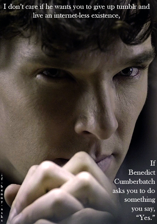 cumberbitchsandwich:  if-benny-asks:  Submitted by mymetaphorisbleeding    Can't I just eat sheep's brains or poison one of my first cousins or something?  WHY THE INTERNET, BENNY  My consolation prize had better be a lifetime supply of your penis.  That's the only thing that could make up for this monumental sacrifice.