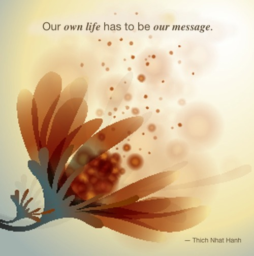Our own life has to be our message. ― Thich Nhat Hanh