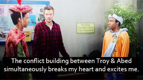The conflict building between Troy & Abed simultaneously breaks my heart and excites me.