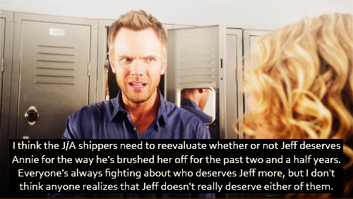 I think the J/A shippers need to reevaluate whether or not Jeff deserves Annie for the way he's brushed her off for the past two and a half years. Everyone's always fighting about who deserves Jeff more, but I don't think anyone realizes that Jeff doesn't really deserve either of them.
