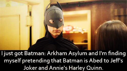 I just got Batman: Arkham Asylum and I'm finding myself pretending that Batman is Abed to Jeff's Joker and Annie's Harley Quinn.