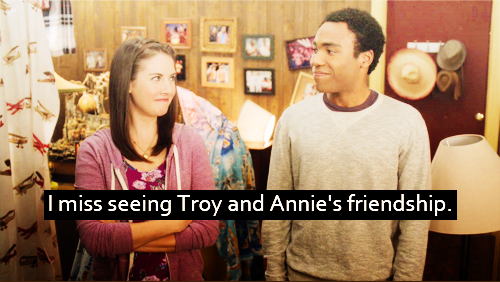 I miss seeing Troy and Annie's friendship.