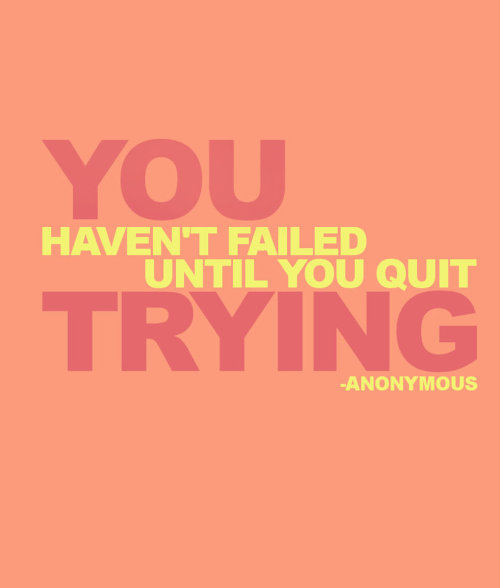 """You haven't failed until you quit trying."" ~ Anonymous  Because giving up is too easy. Keep trying. Never ever ever give up. Keep going."